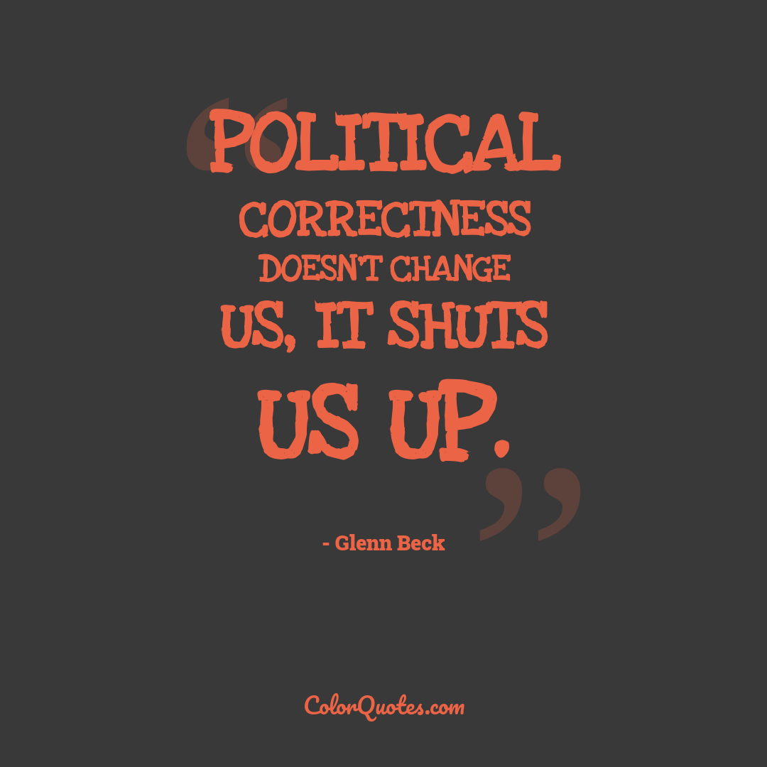 Political Correctness doesn't change us, it shuts us up.