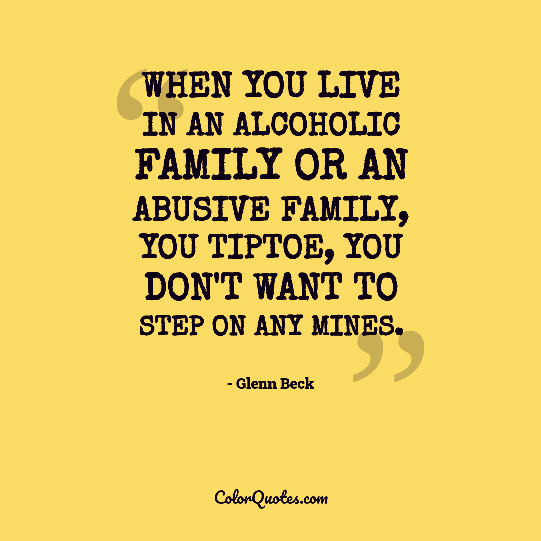 When you live in an alcoholic family or an abusive family, you tiptoe, you don't want to step on any mines.