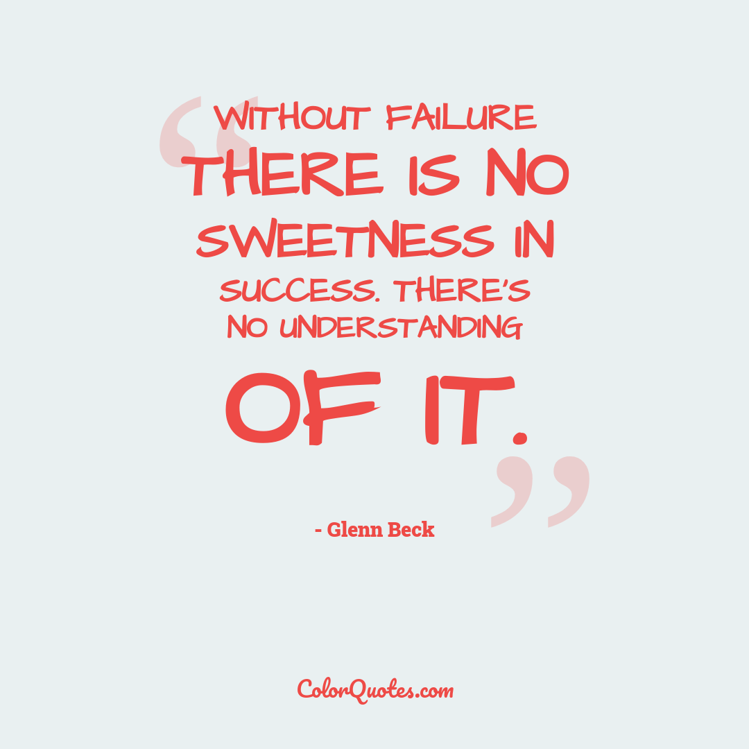 Without failure there is no sweetness in success. There's no understanding of it.