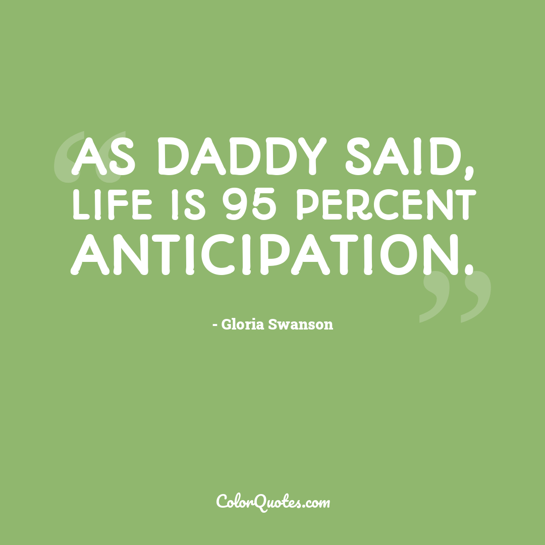 As Daddy said, life is 95 percent anticipation.
