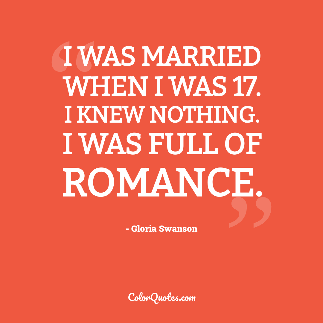 I was married when I was 17. I knew nothing. I was full of romance.