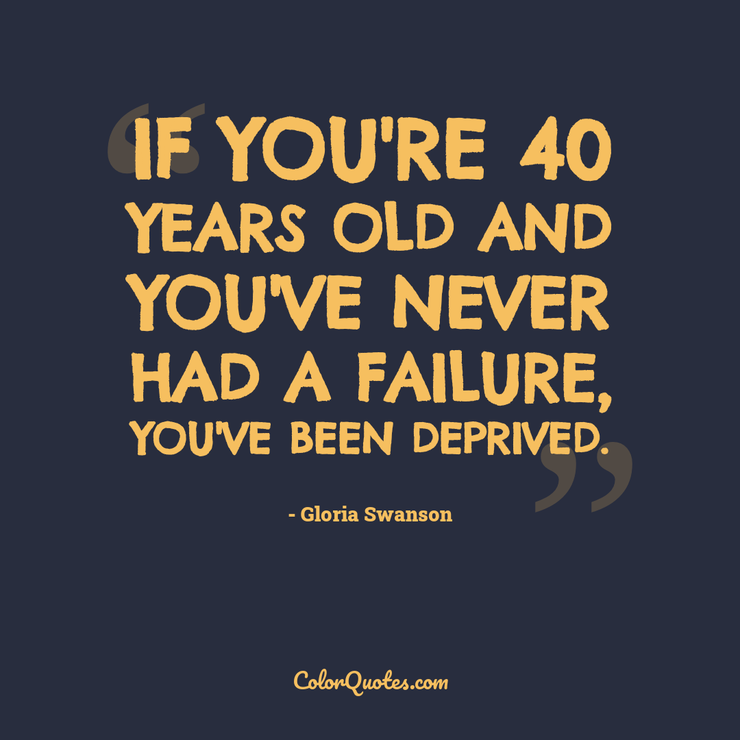 If you're 40 years old and you've never had a failure, you've been deprived.