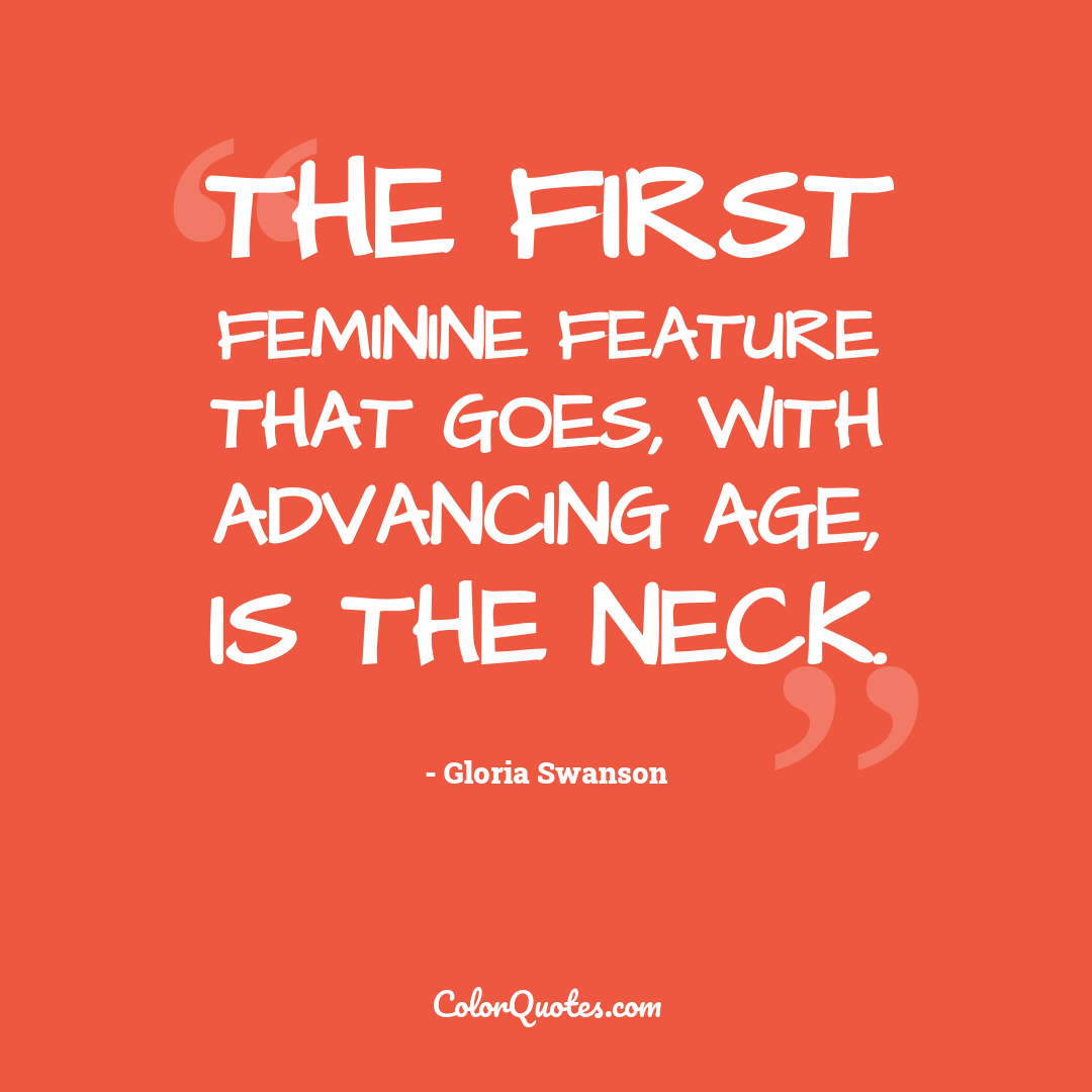 The first feminine feature that goes, with advancing age, is the neck.