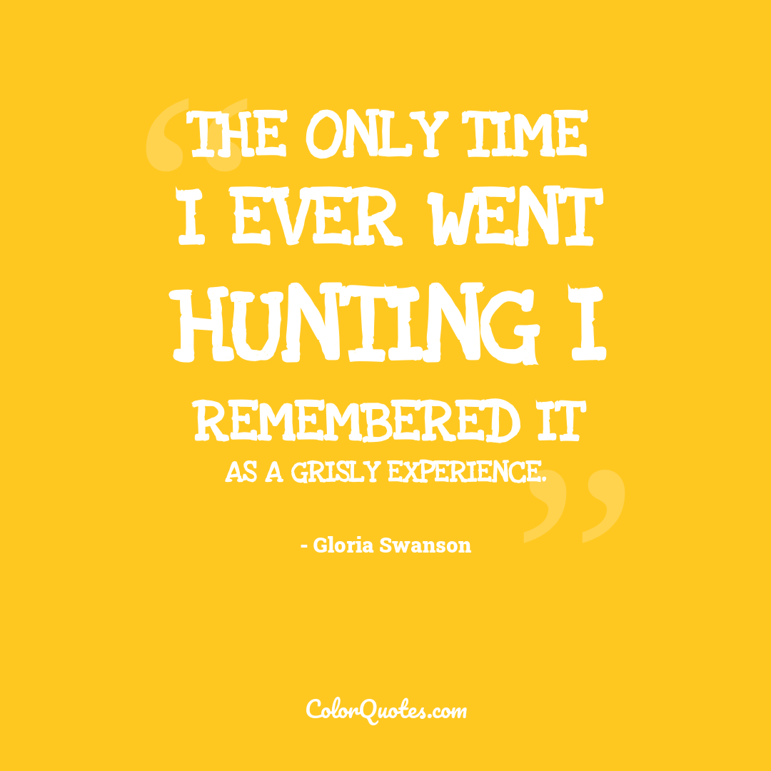 The only time I ever went hunting I remembered it as a grisly experience.