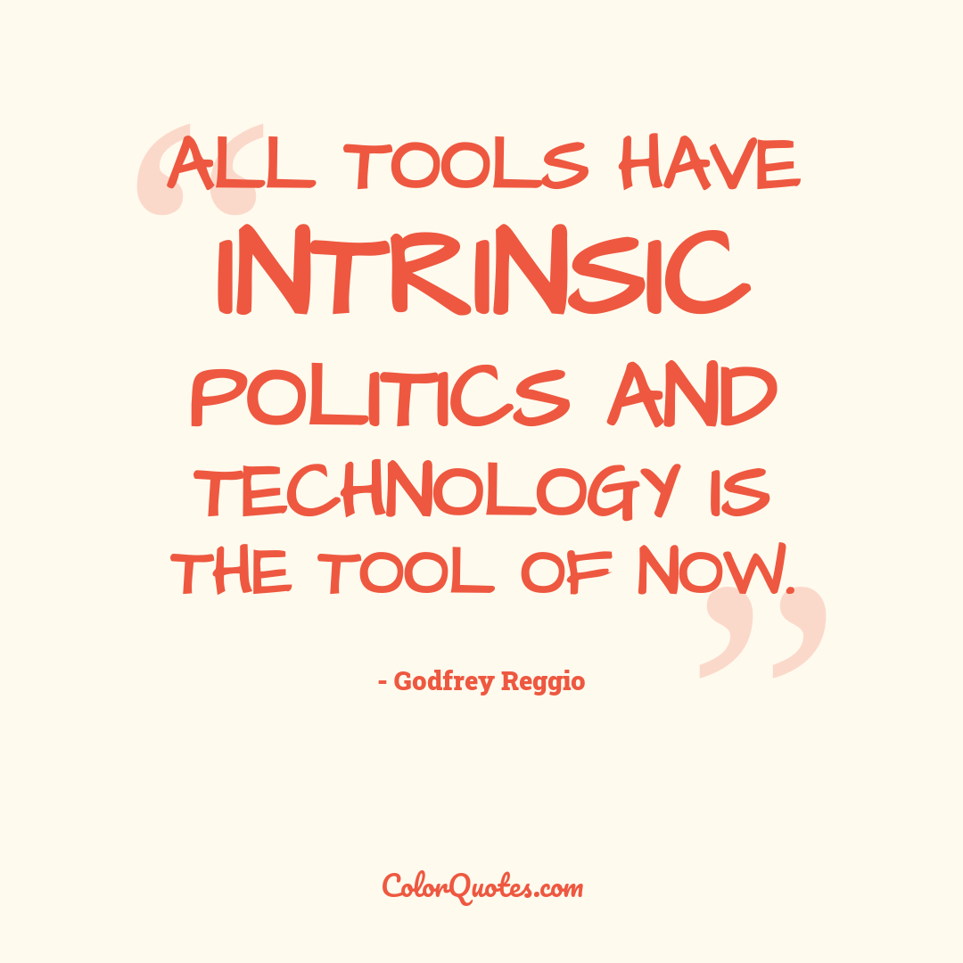 All tools have intrinsic politics and technology is the tool of now.