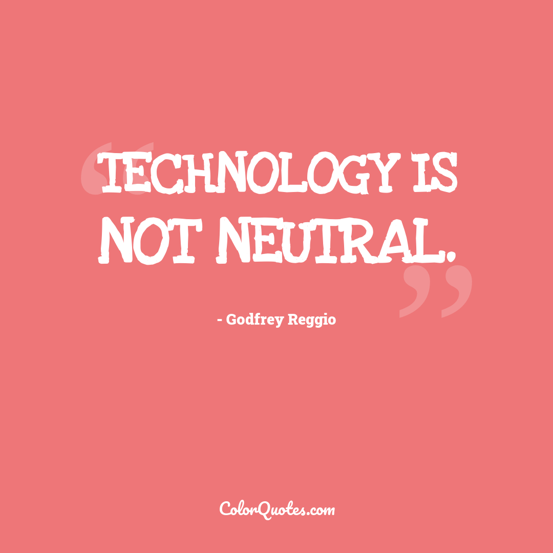Technology is not neutral.