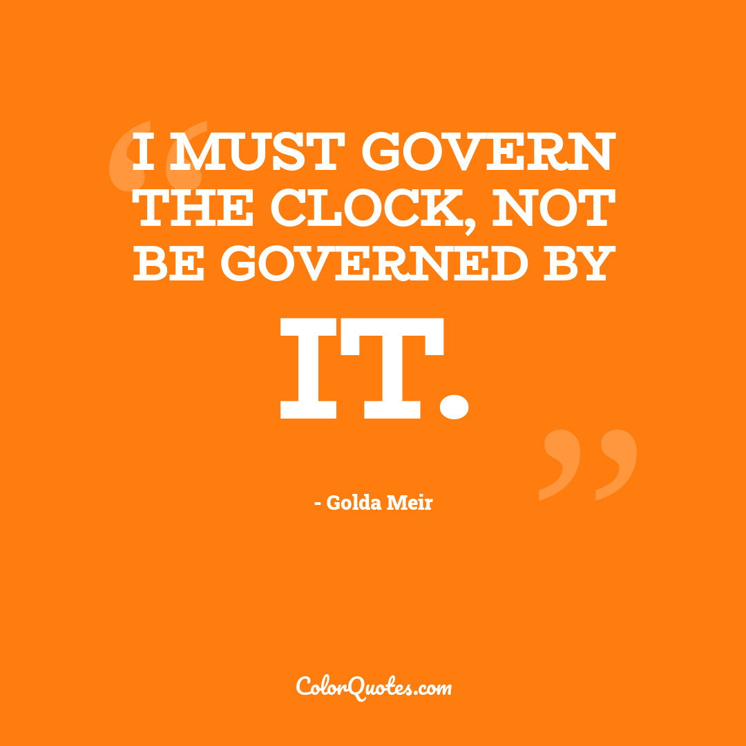 I must govern the clock, not be governed by it. by Golda Meir