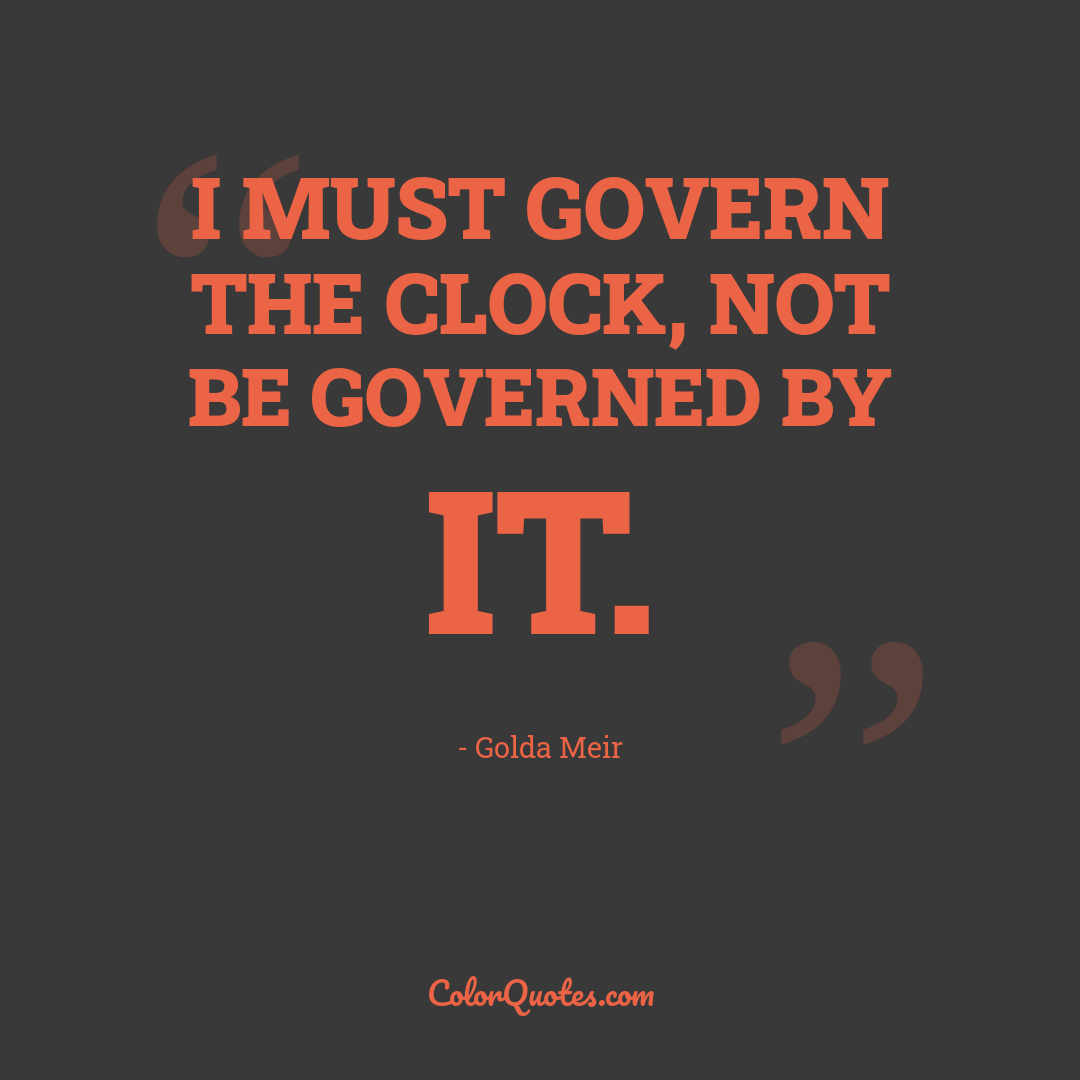 I must govern the clock, not be governed by it.