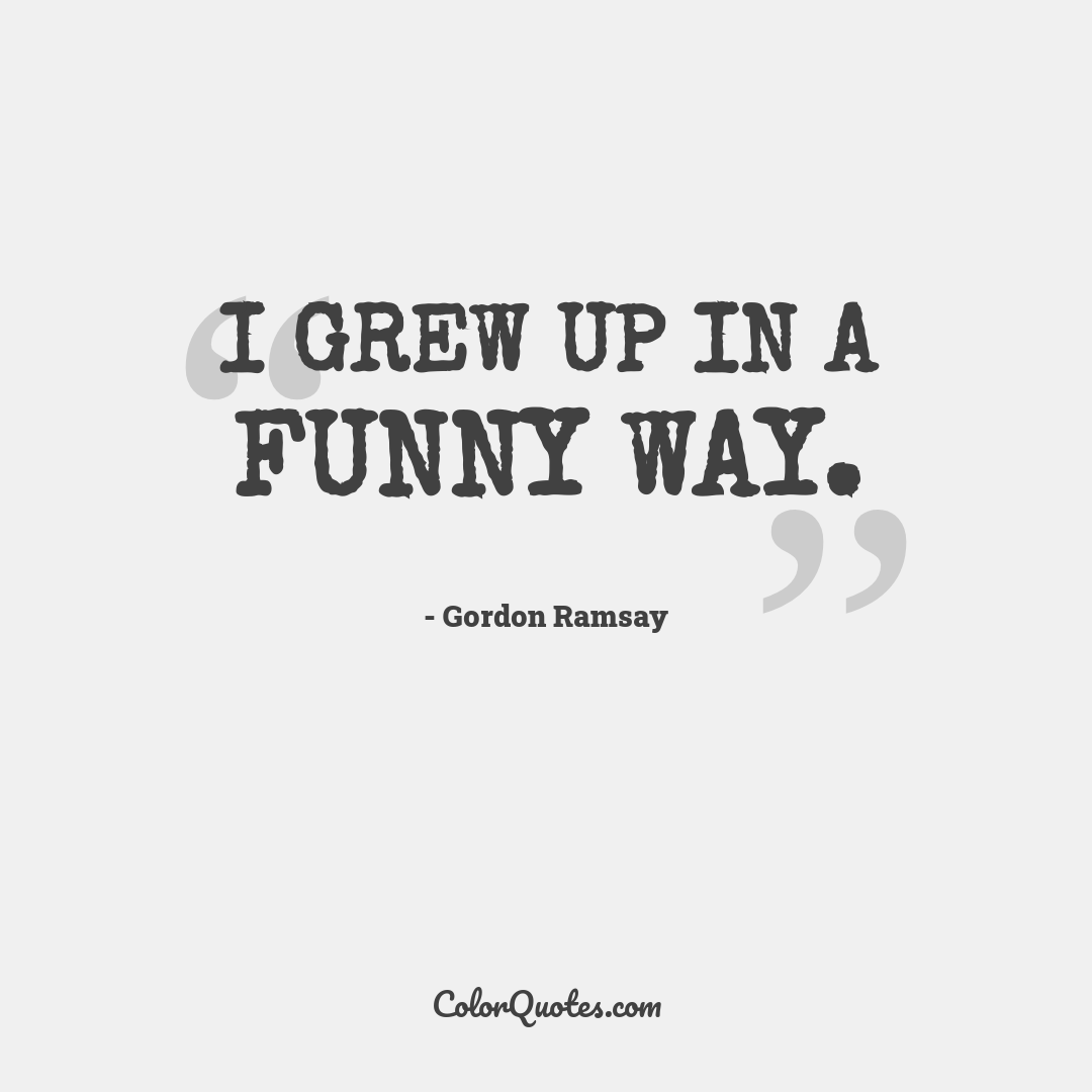 I grew up in a funny way.