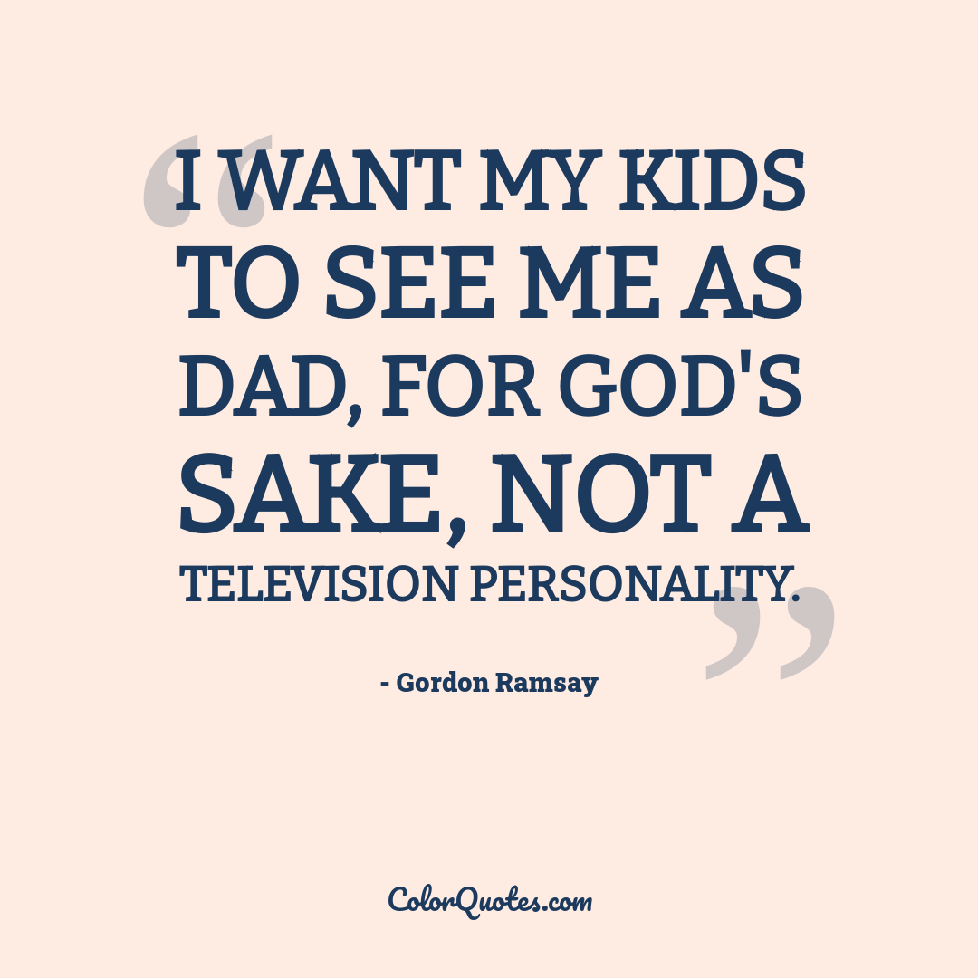 I want my kids to see me as Dad, for God's sake, not a television personality.