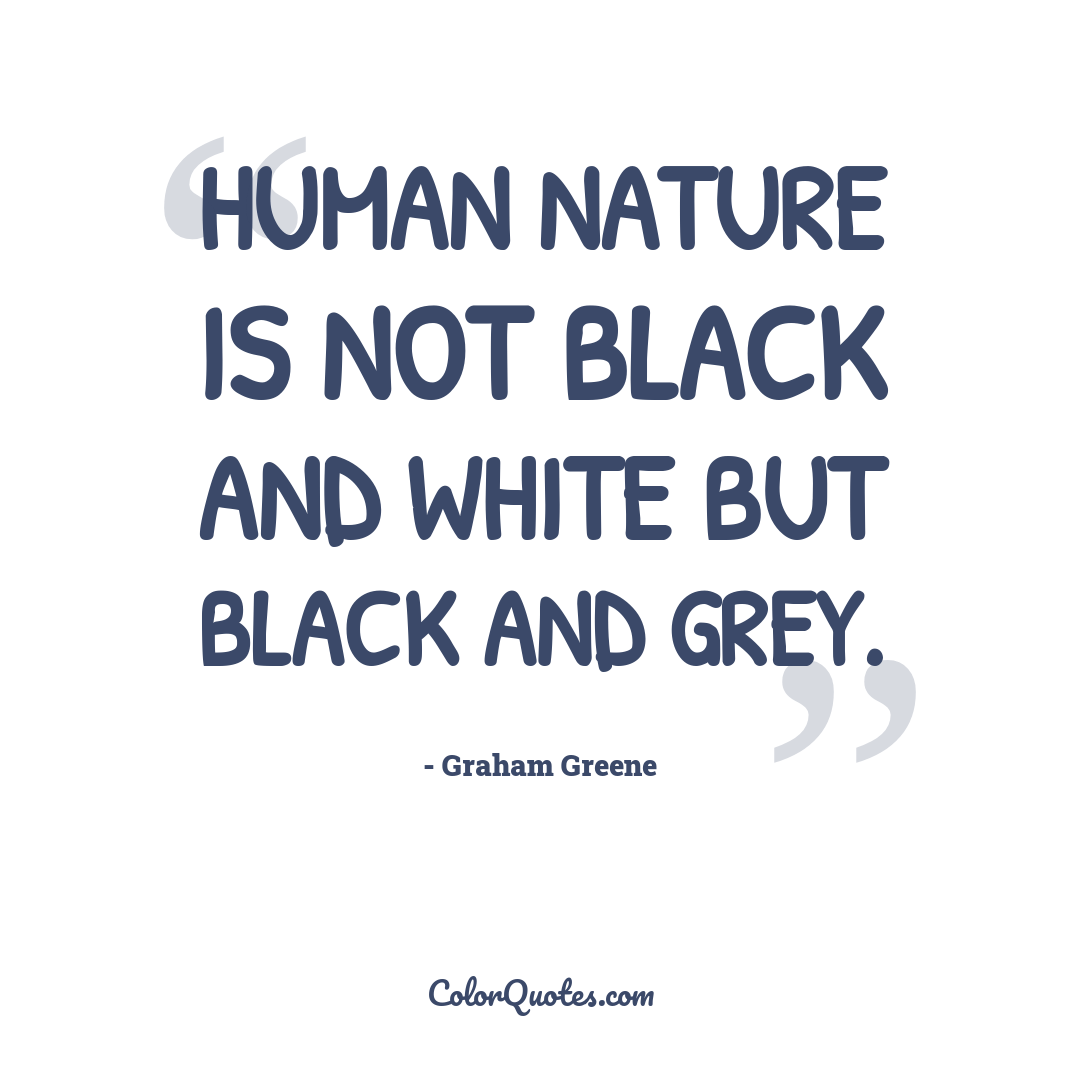 Human nature is not black and white but black and grey.