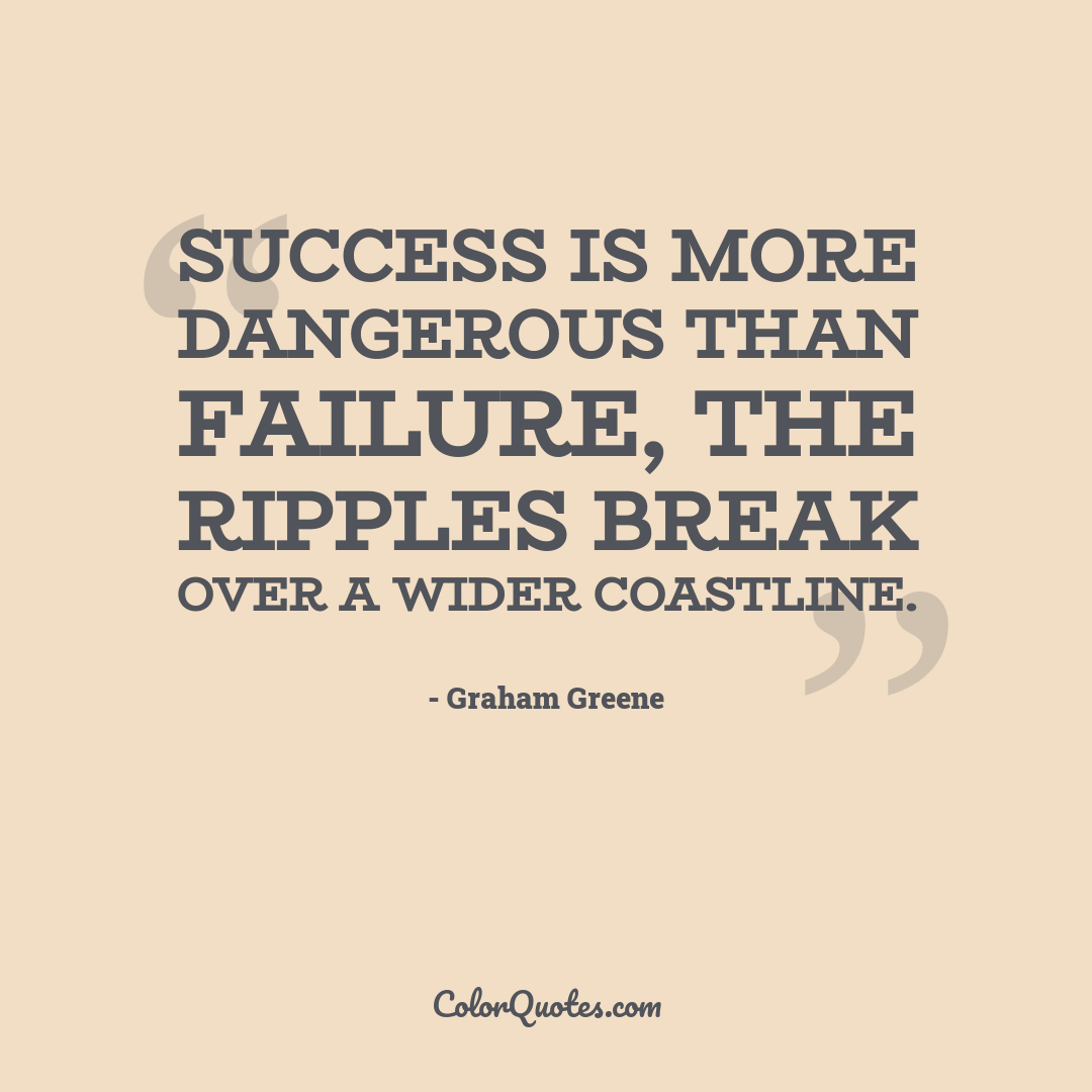Success is more dangerous than failure, the ripples break over a wider coastline.