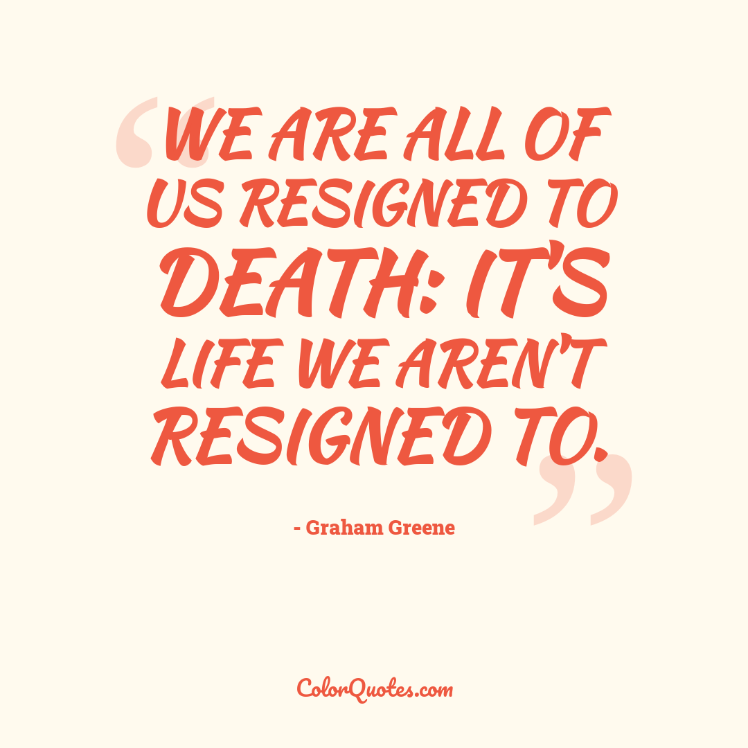 We are all of us resigned to death: it's life we aren't resigned to.