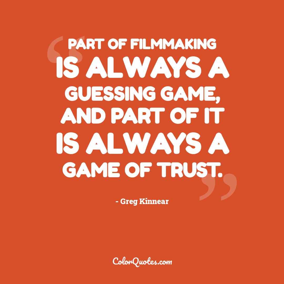 Part of filmmaking is always a guessing game, and part of it is always a game of trust.