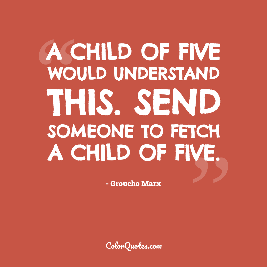 A child of five would understand this. Send someone to fetch a child of five.