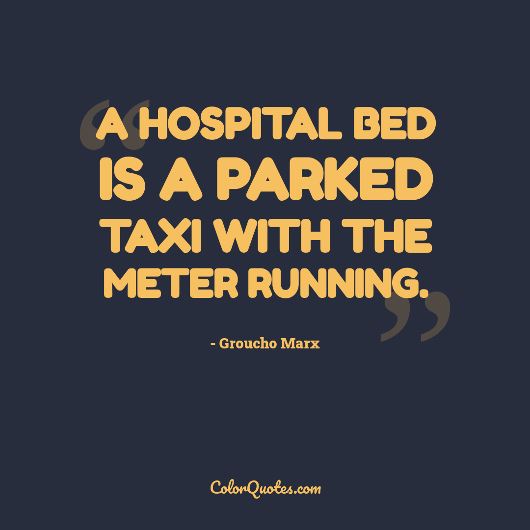A hospital bed is a parked taxi with the meter running. by Groucho Marx