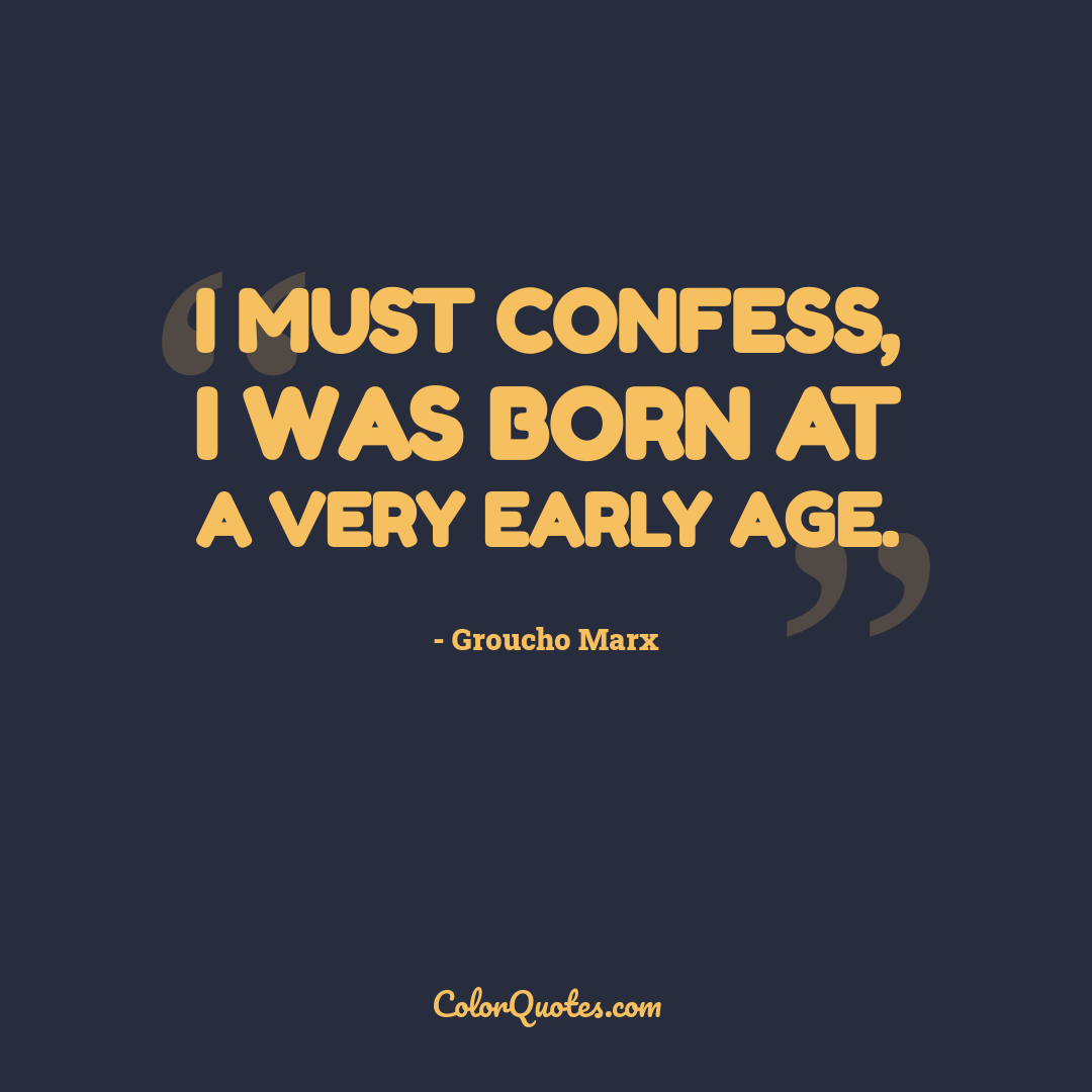 I must confess, I was born at a very early age.