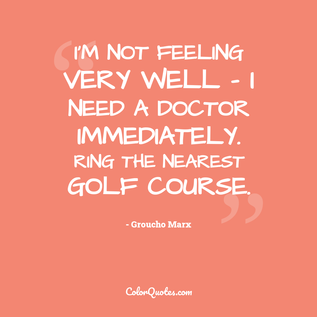 I'm not feeling very well - I need a doctor immediately. Ring the nearest golf course. by Groucho Marx