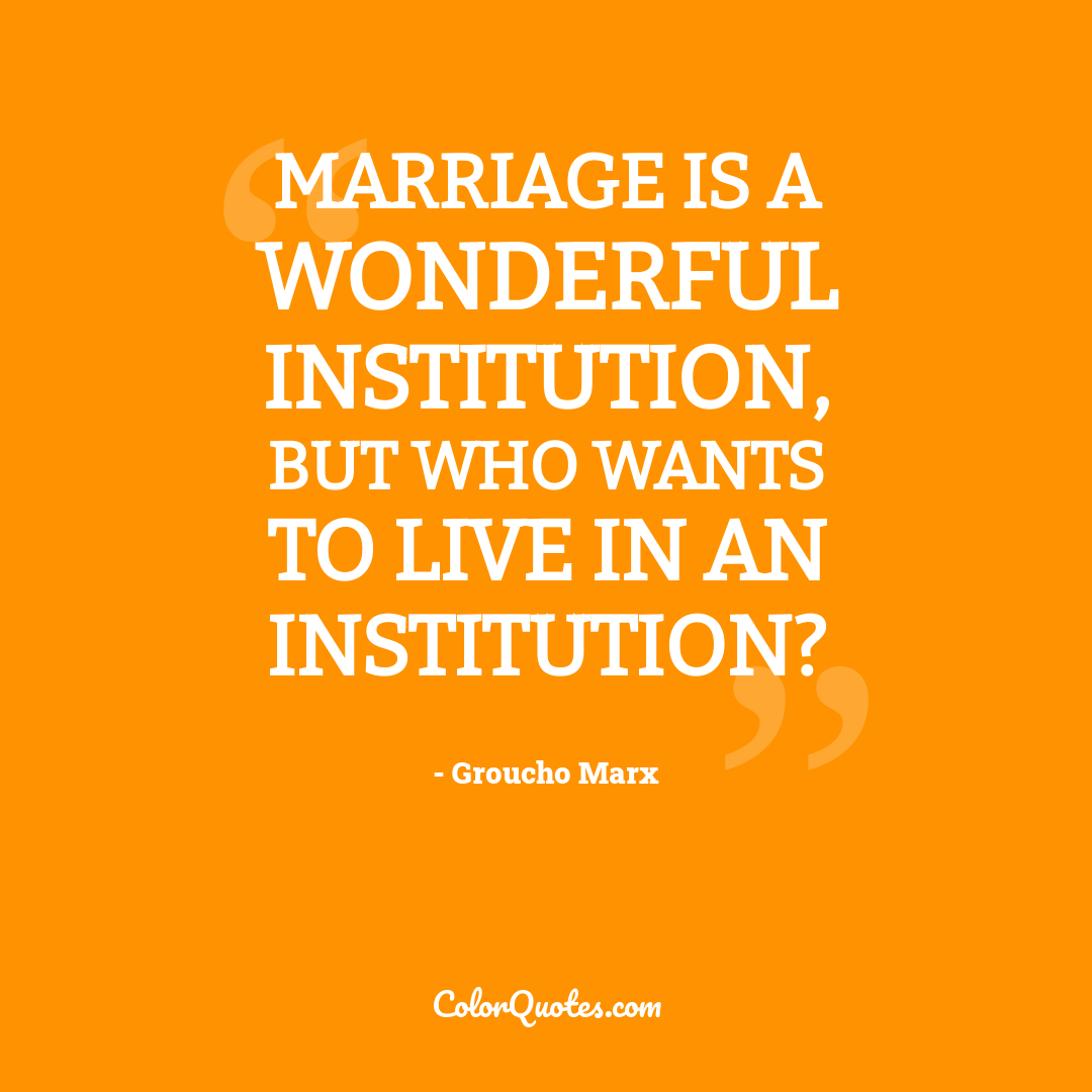 Marriage is a wonderful institution, but who wants to live in an institution?