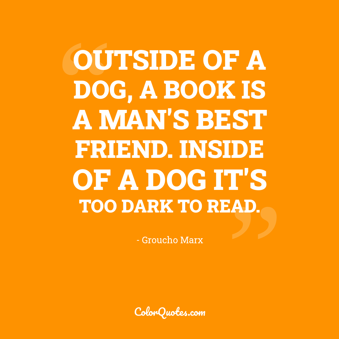Outside of a dog, a book is a man's best friend. Inside of a dog it's too dark to read.