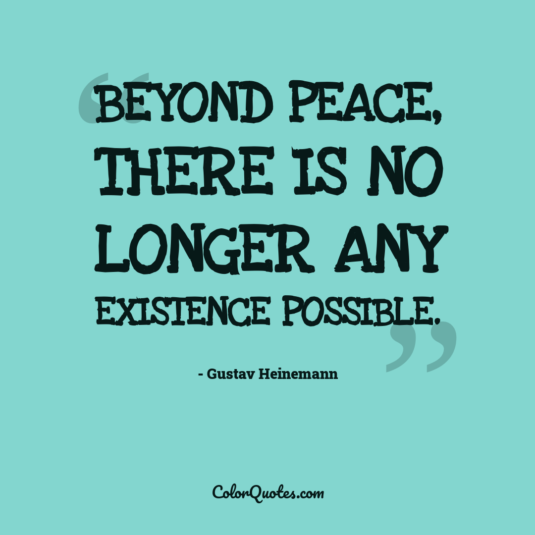 Beyond peace, there is no longer any existence possible.