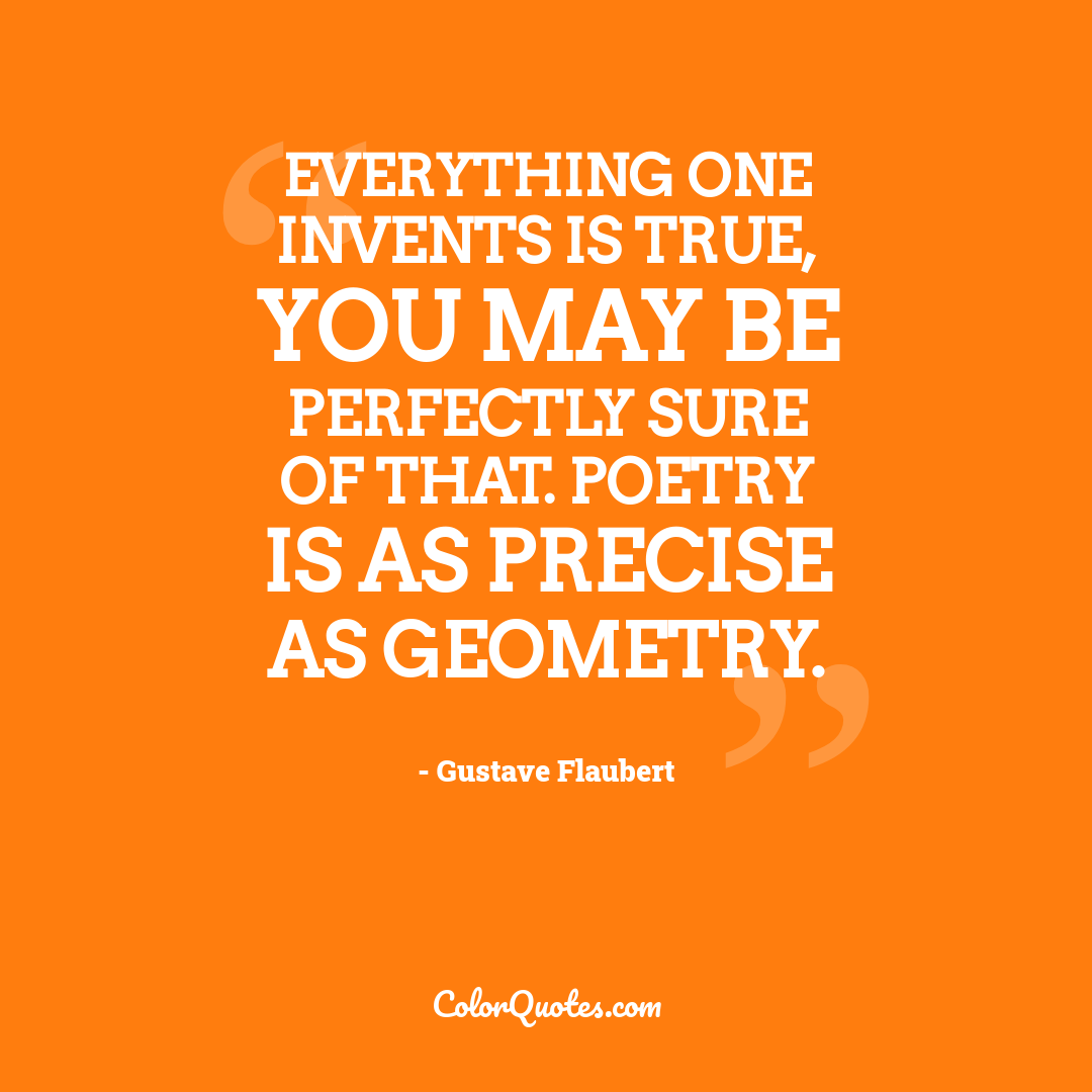 Everything one invents is true, you may be perfectly sure of that. Poetry is as precise as geometry.