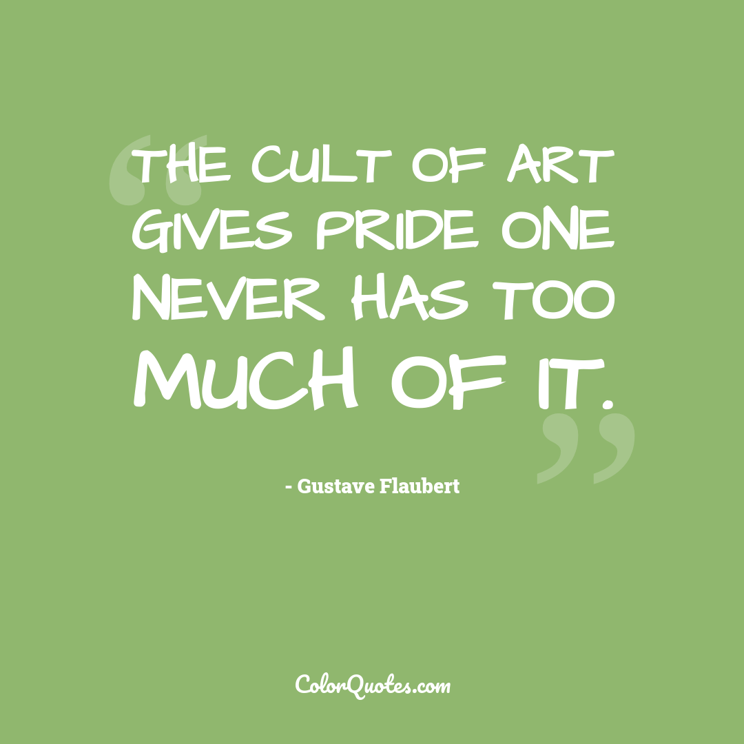 The cult of art gives pride one never has too much of it.