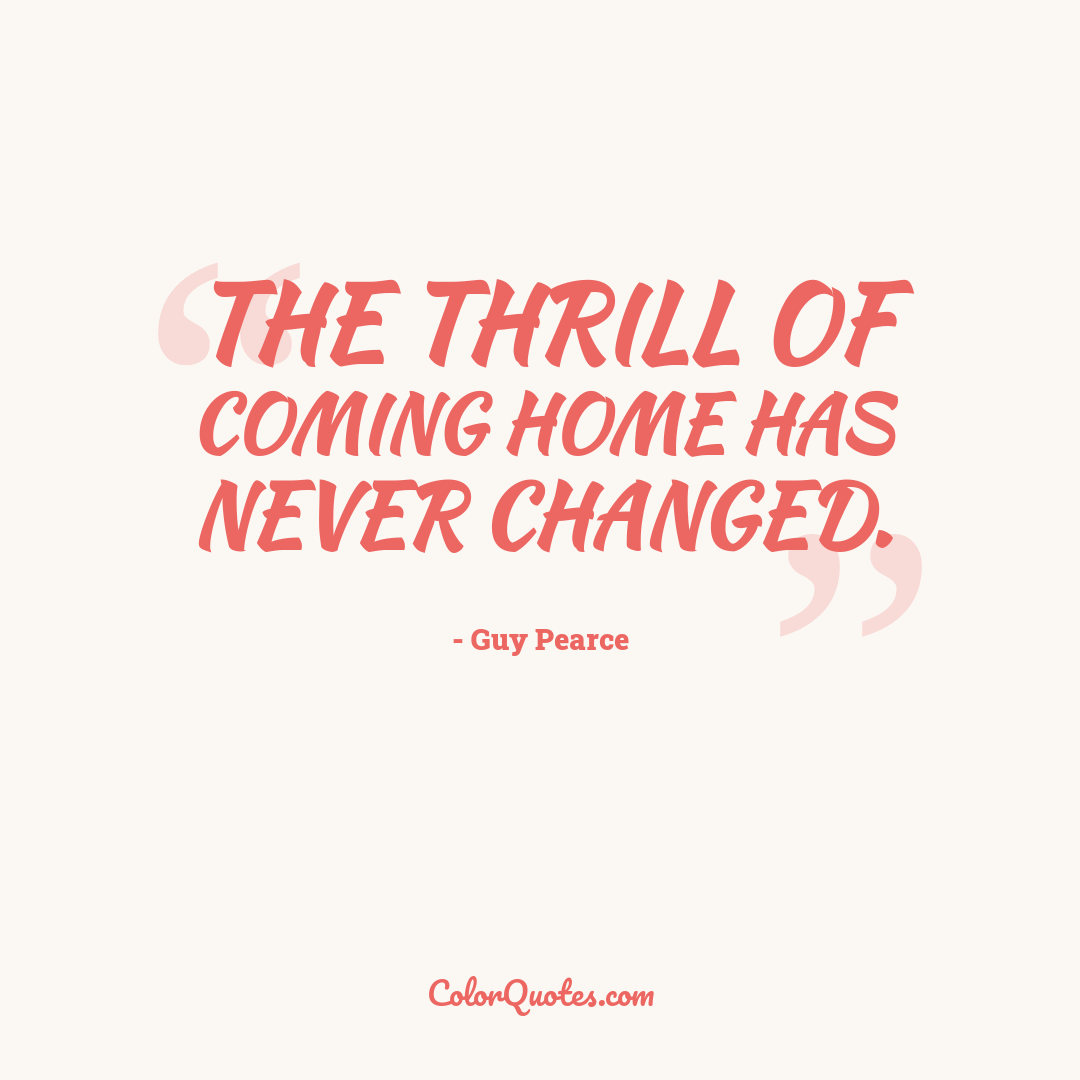 The thrill of coming home has never changed.
