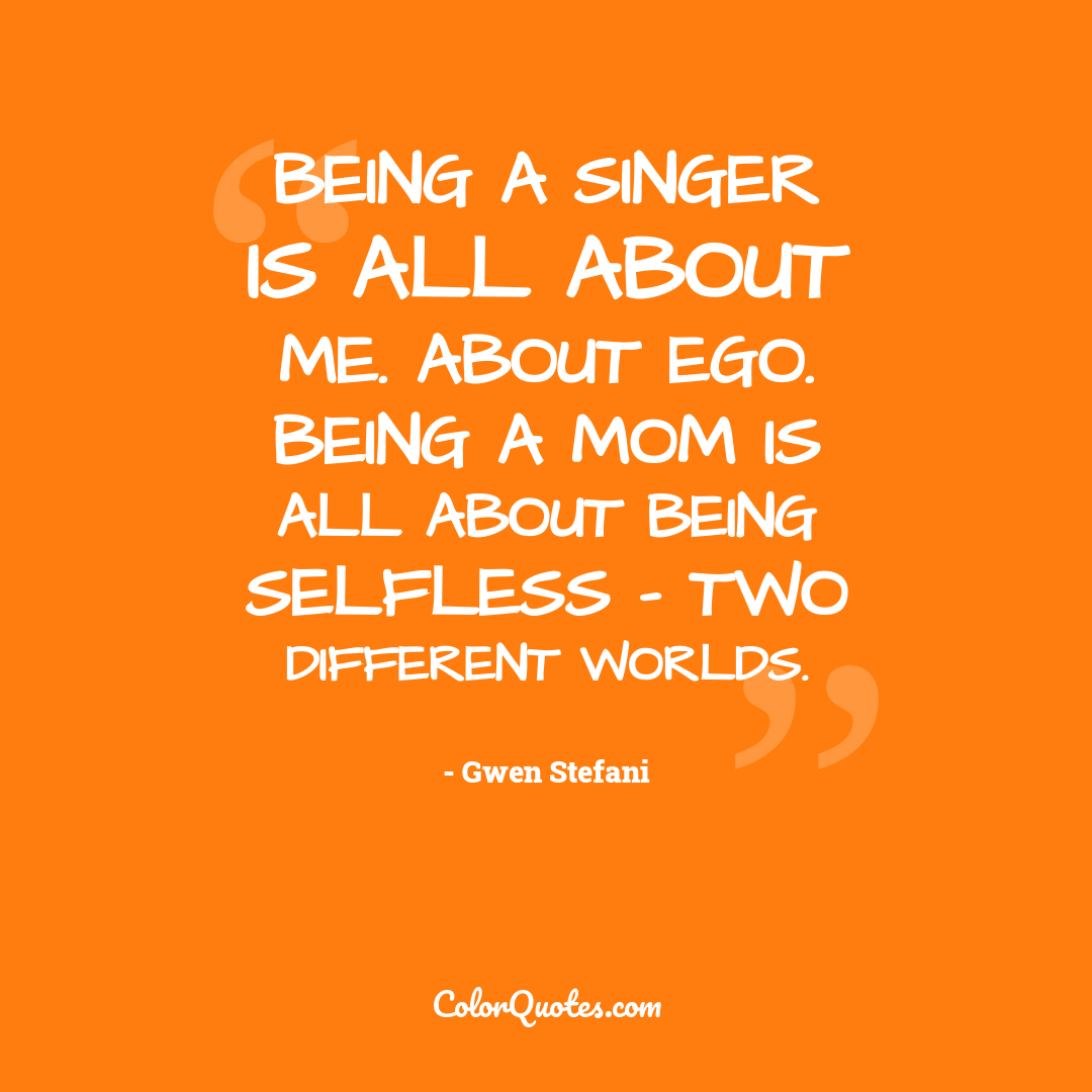 Being a singer is all about me. About ego. Being a mom is all about being selfless - two different worlds.