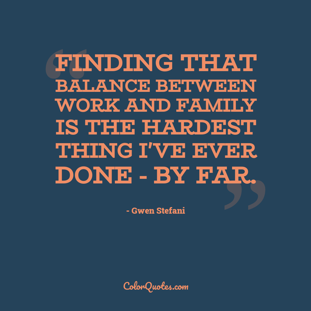 Finding that balance between work and family is the hardest thing I've ever done - by far.