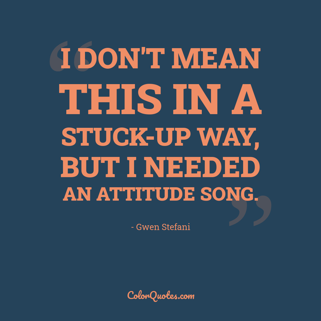 I don't mean this in a stuck-up way, but I needed an attitude song.