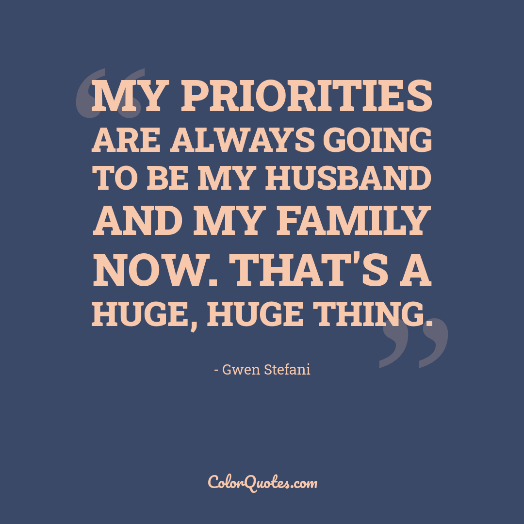 My priorities are always going to be my husband and my family now. That's a huge, huge thing.