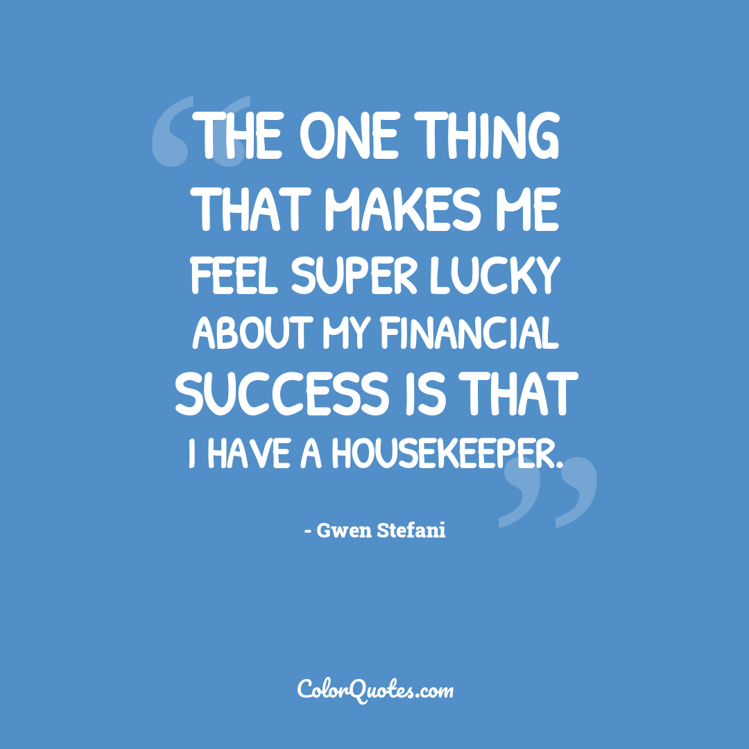 The one thing that makes me feel super lucky about my financial success is that I have a housekeeper.