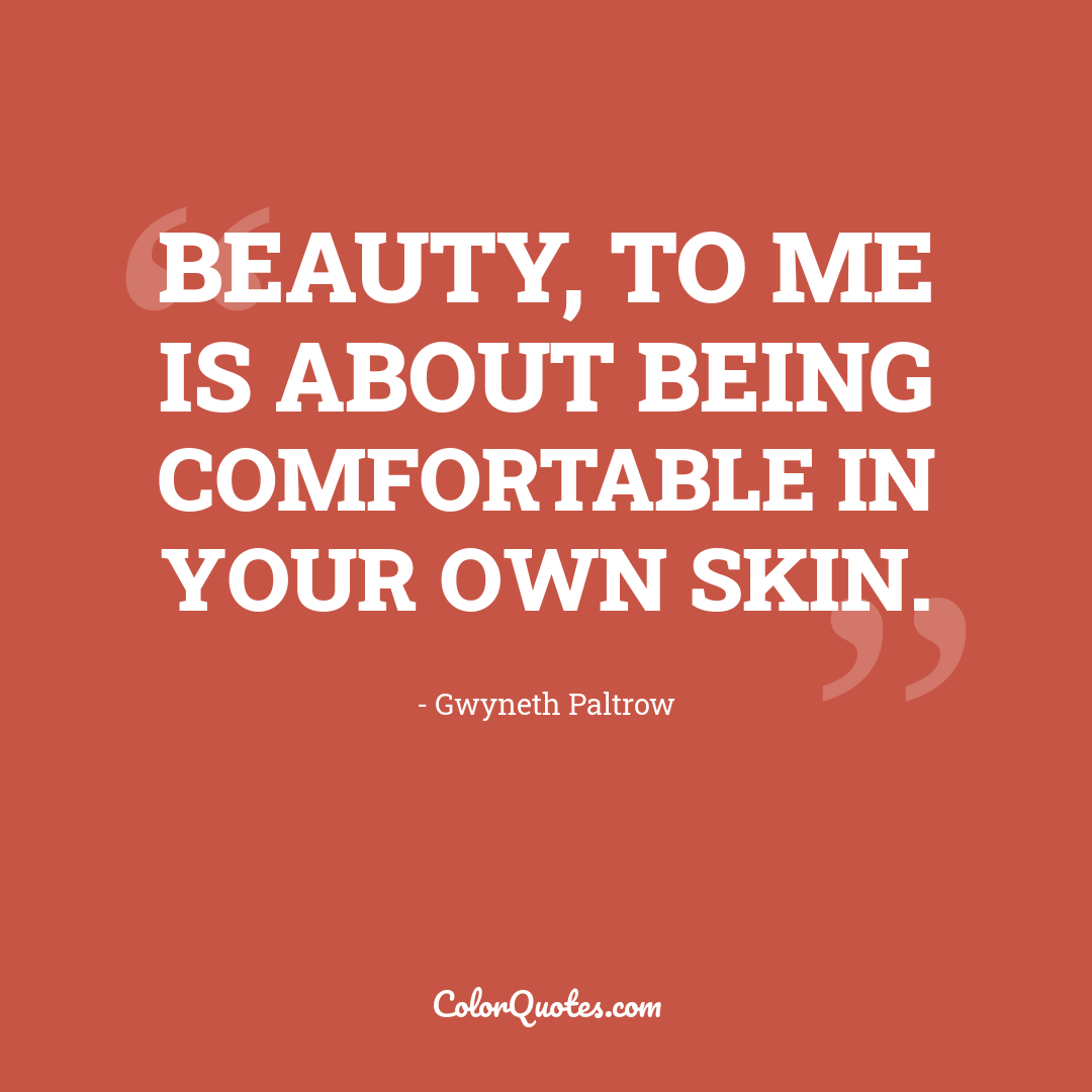 Beauty, to me is about being comfortable in your own skin.