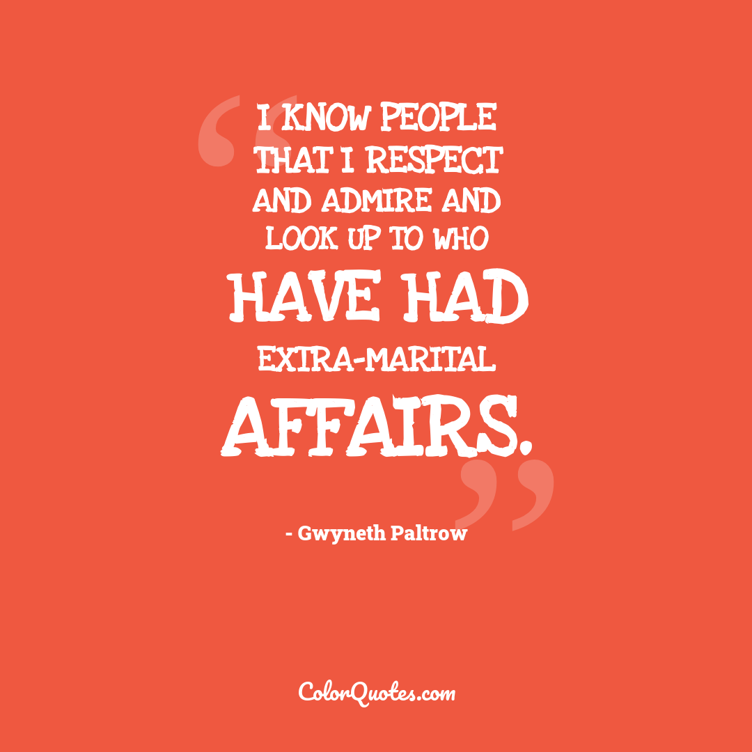 I know people that I respect and admire and look up to who have had extra-marital affairs.