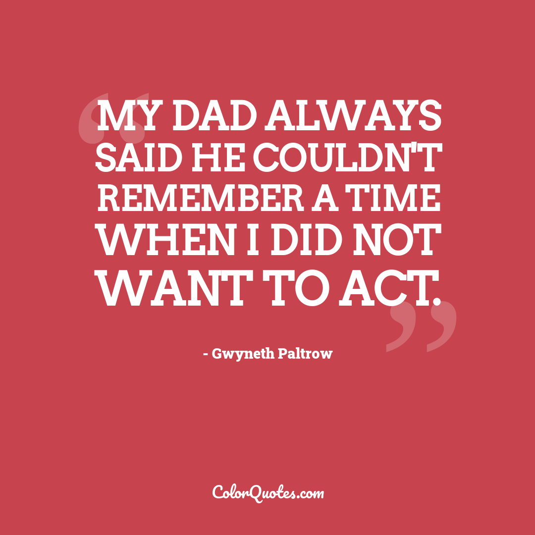 My dad always said he couldn't remember a time when I did not want to act.