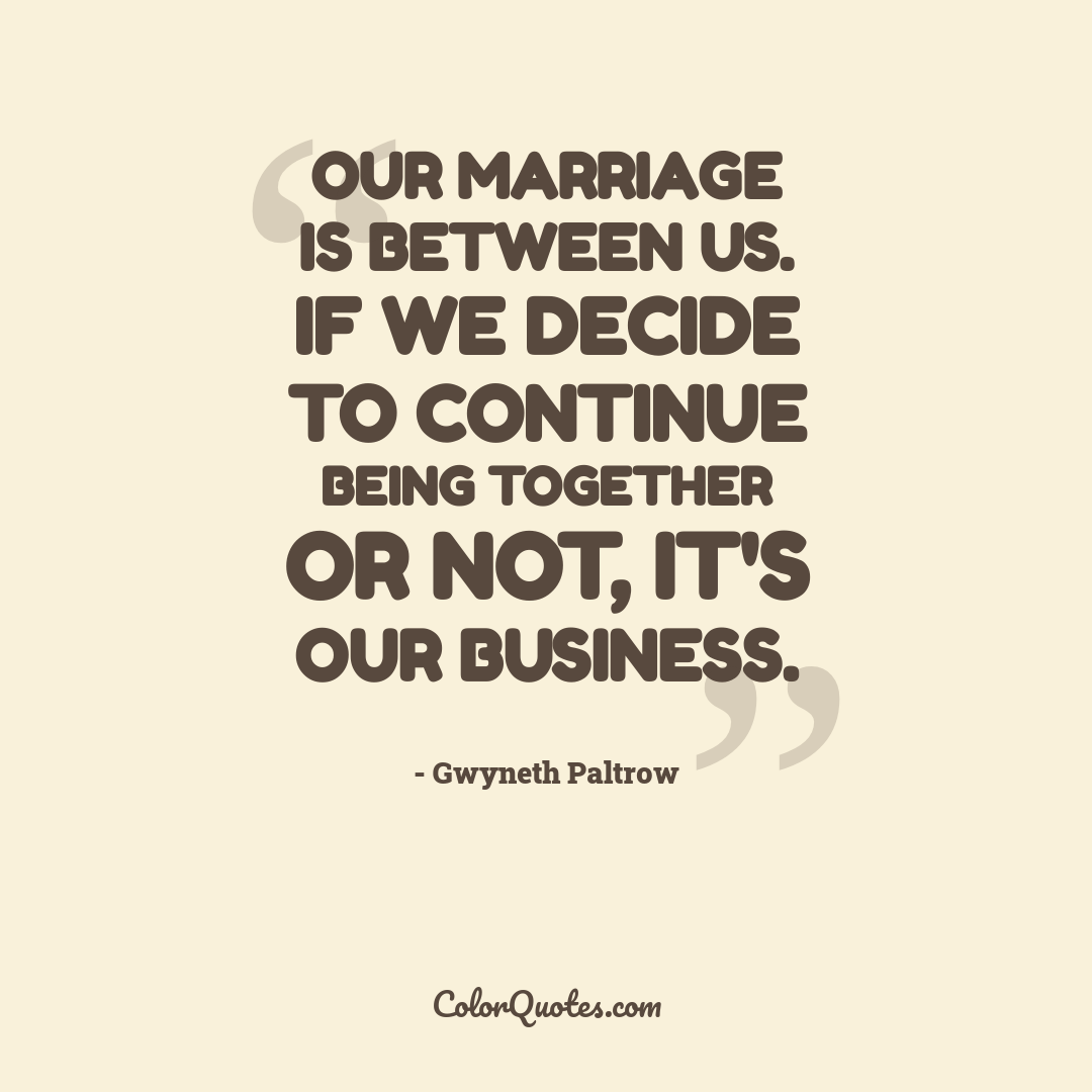 Our marriage is between us. If we decide to continue being together or not, it's our business.