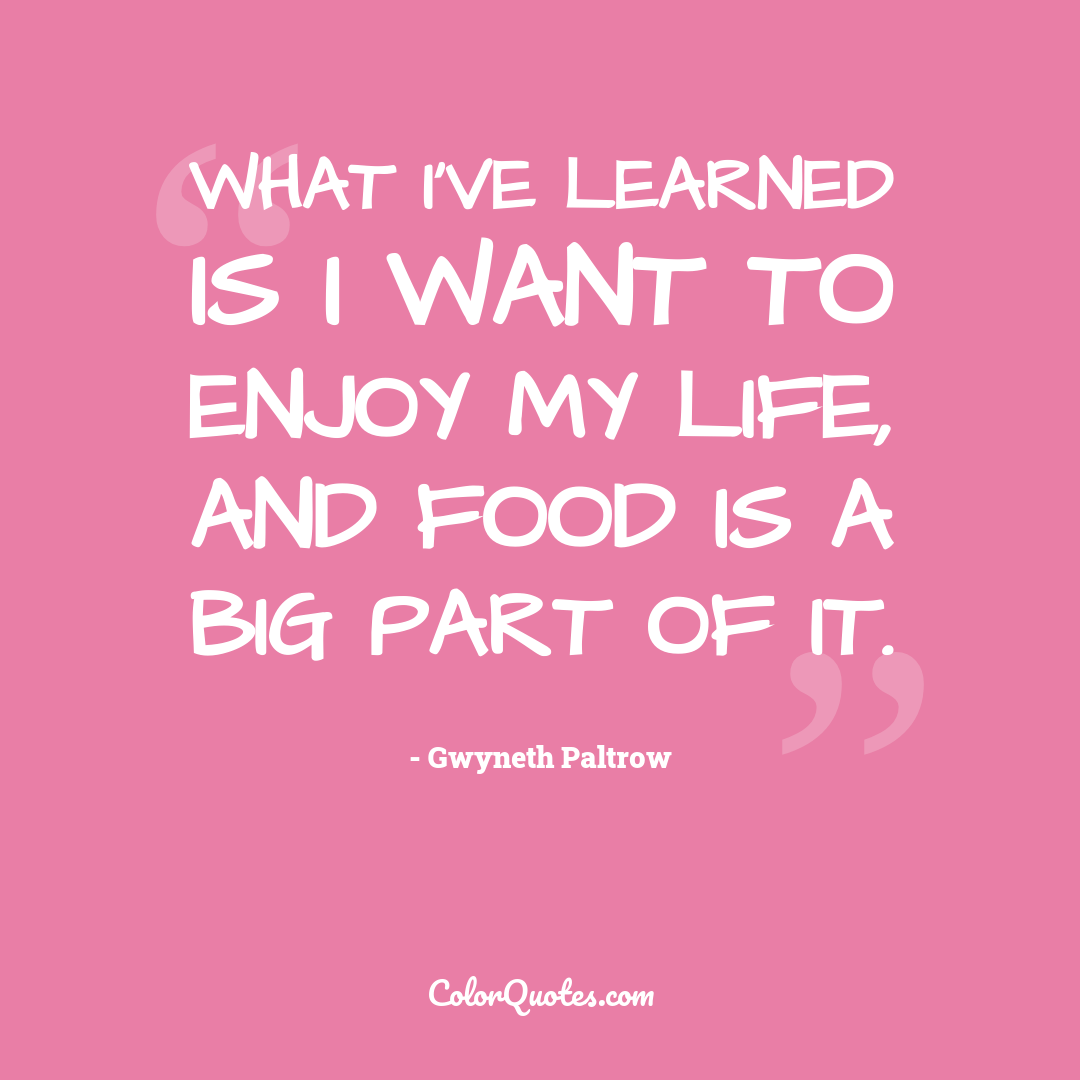 What I've learned is I want to enjoy my life, and food is a big part of it.