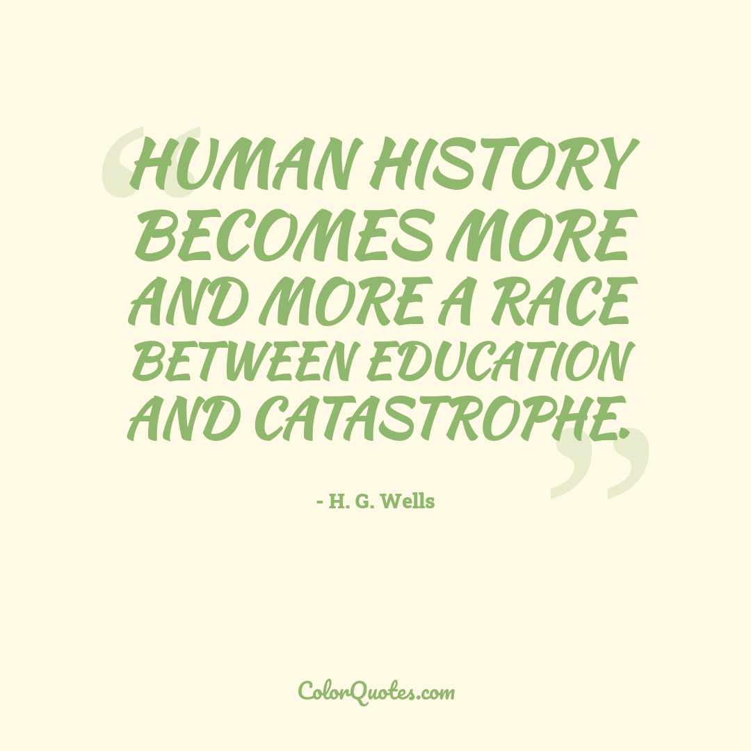Human history becomes more and more a race between education and catastrophe.