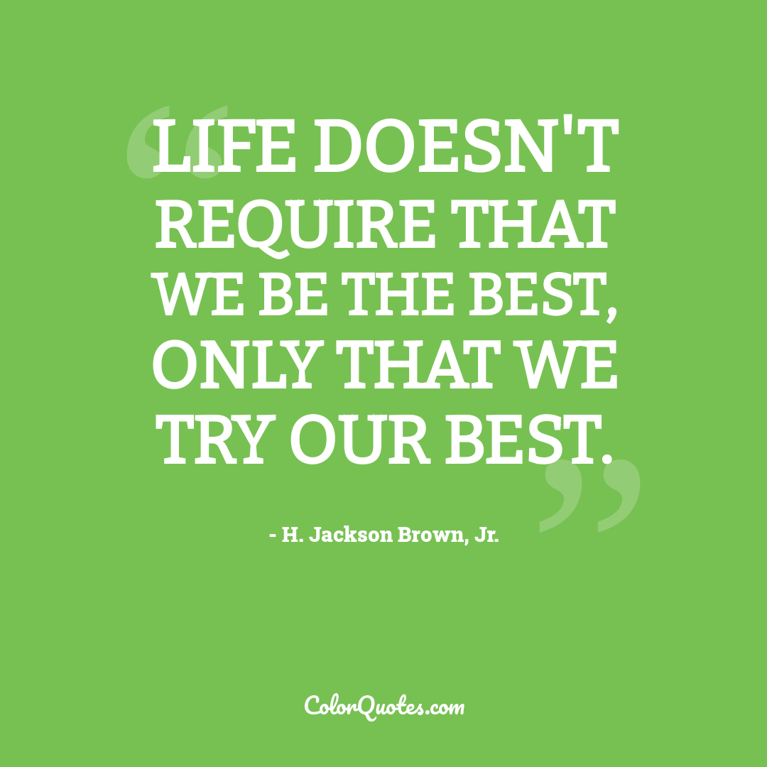 Life doesn't require that we be the best, only that we try our best.