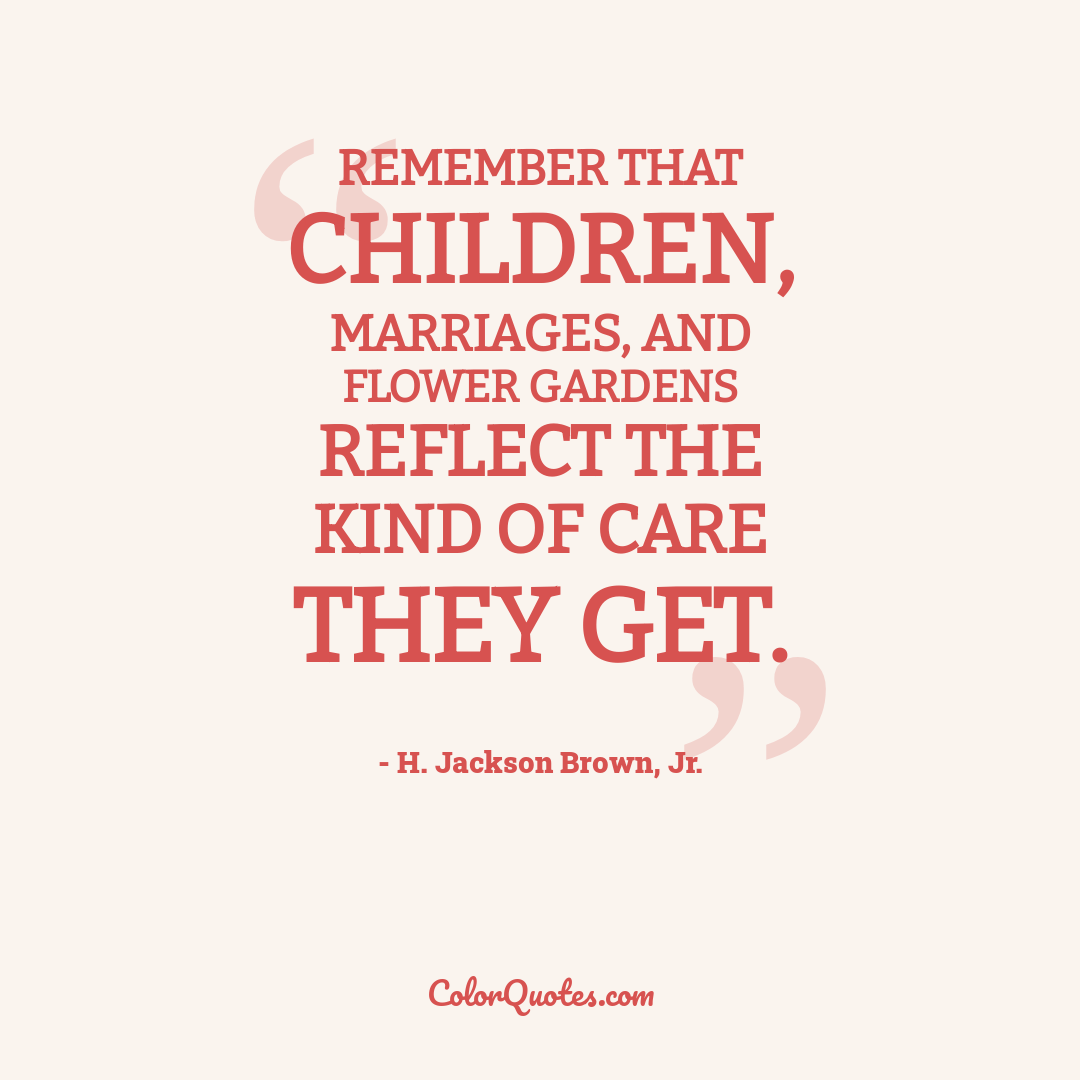 Remember that children, marriages, and flower gardens reflect the kind of care they get.