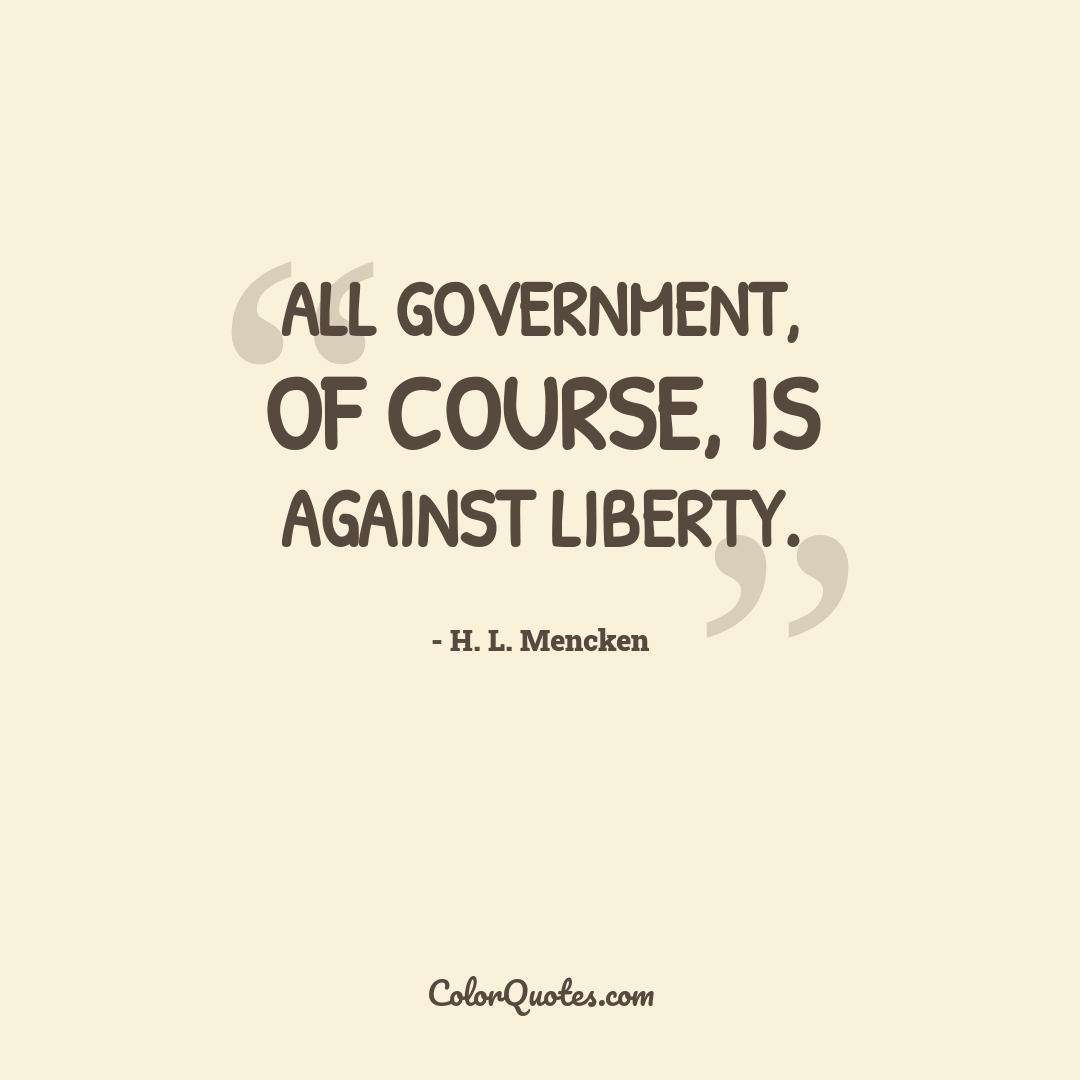 All government, of course, is against liberty.