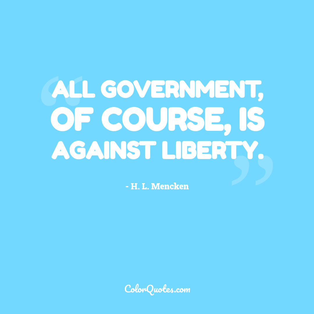 All government, of course, is against liberty. by H. L. Mencken