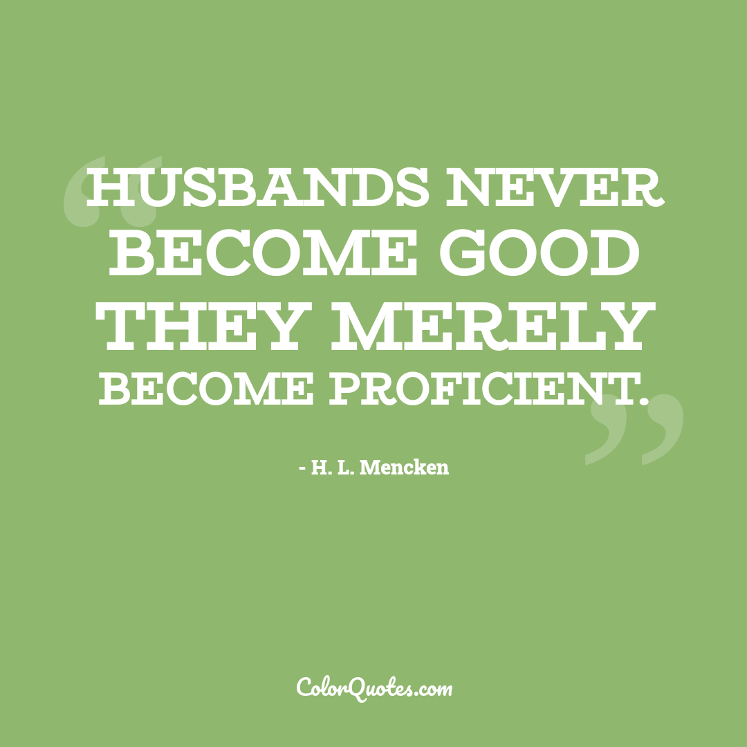 Husbands never become good they merely become proficient.