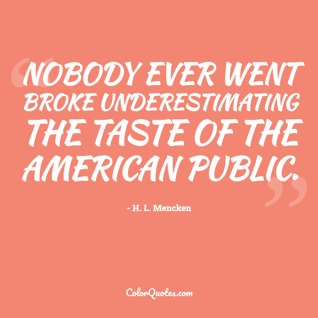 Nobody ever went broke underestimating the taste of the American public.