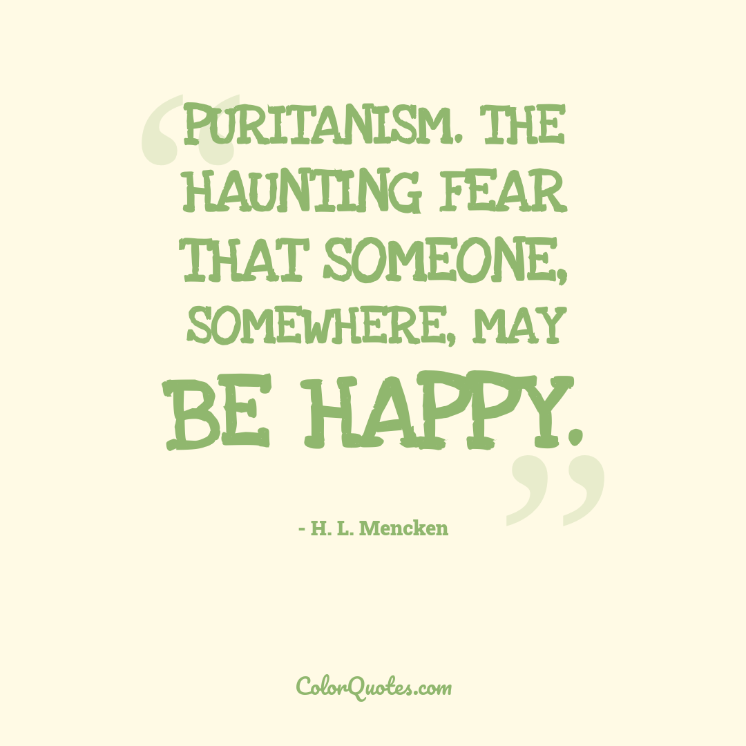 Puritanism. The haunting fear that someone, somewhere, may be happy.