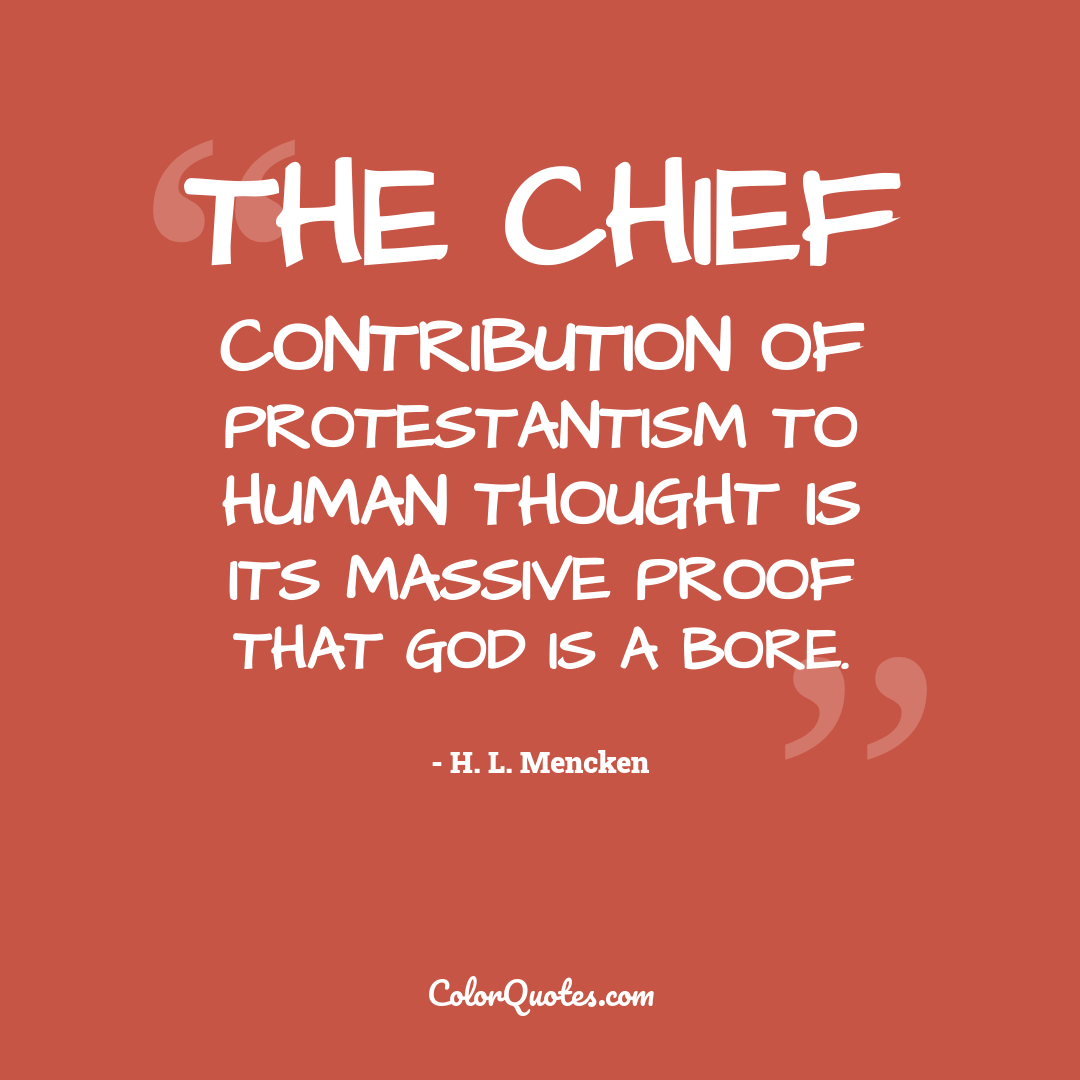 The chief contribution of Protestantism to human thought is its massive proof that God is a bore.