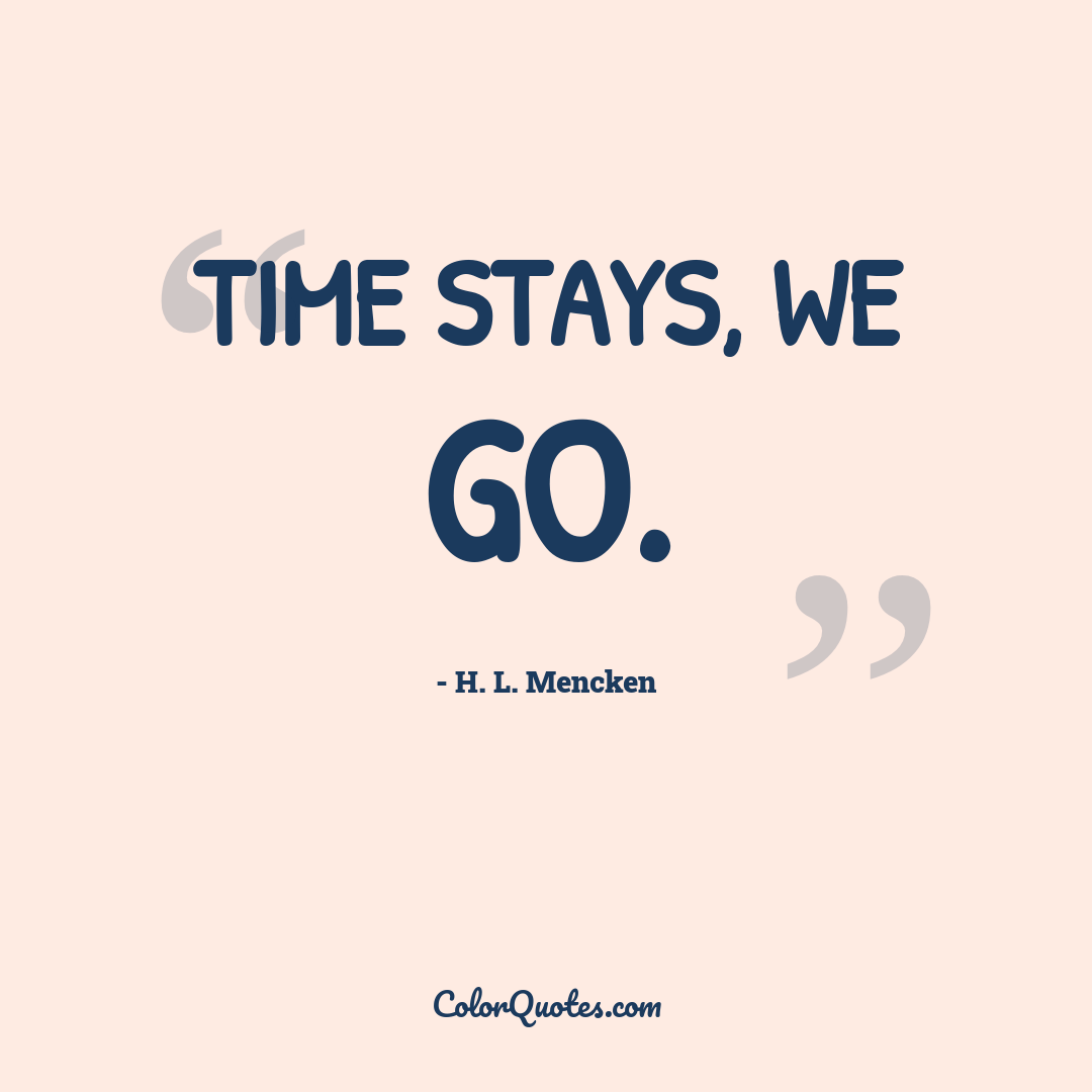 Time stays, we go. by H. L. Mencken