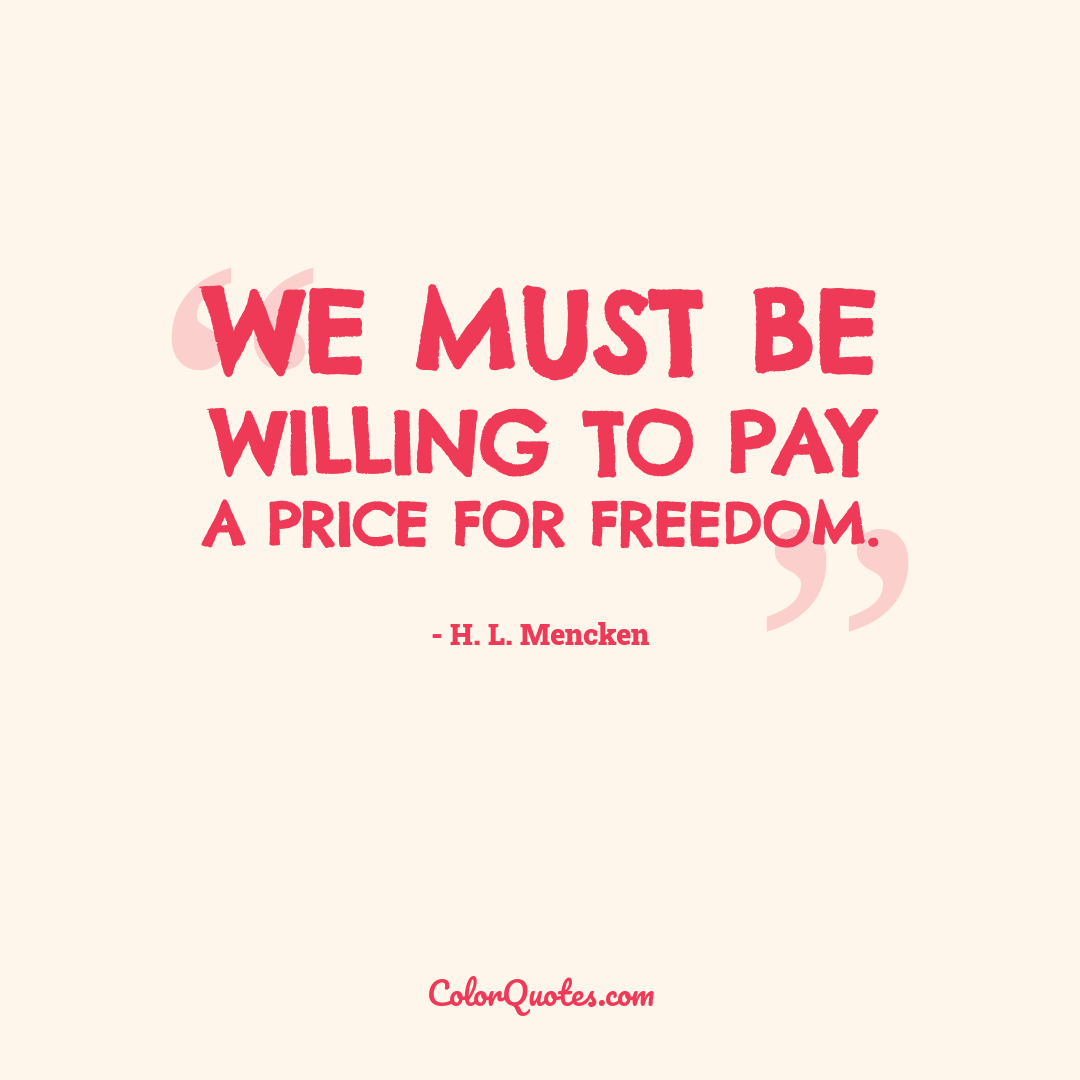We must be willing to pay a price for freedom.