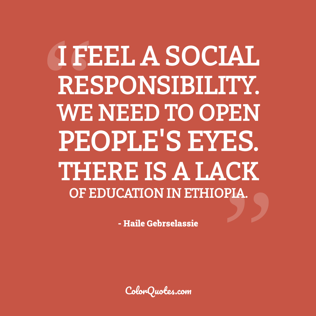 I feel a social responsibility. We need to open people's eyes. There is a lack of education in Ethiopia.